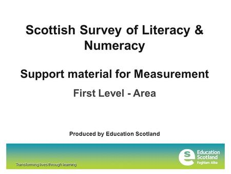 Transforming lives through learning Scottish Survey of Literacy & Numeracy Transforming lives through learning Support material for Measurement First Level.