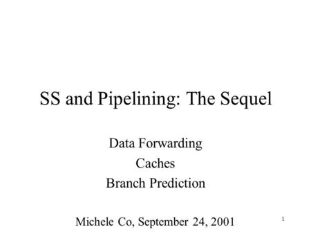 1 SS and Pipelining: The Sequel Data Forwarding Caches Branch Prediction Michele Co, September 24, 2001.