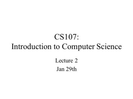 CS107: Introduction to Computer Science Lecture 2 Jan 29th.