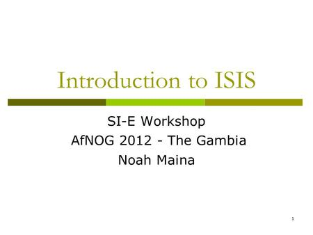 1 Introduction to ISIS SI-E Workshop AfNOG 2012 - The Gambia Noah Maina.