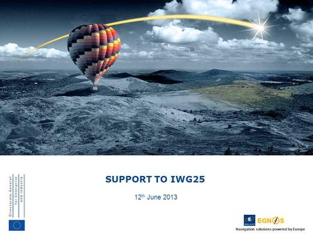 Navigation solutions powered by Europe SUPPORT TO IWG25 12 th June 2013.