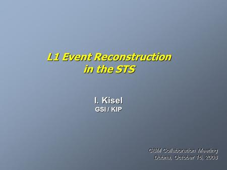 L1 Event Reconstruction in the STS I. Kisel GSI / KIP CBM Collaboration Meeting Dubna, October 16, 2008.