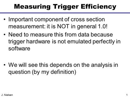 J. Nielsen1 Measuring Trigger Efficiency Important component of cross section measurement: it is NOT in general 1.0! Need to measure this from data because.
