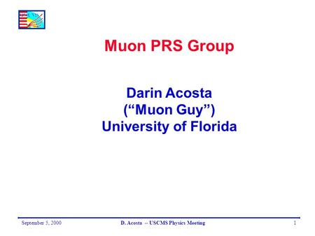 "September 5, 2000D. Acosta -- USCMS Physics Meeting1 Muon PRS Group Darin Acosta (""Muon Guy"") University of Florida."
