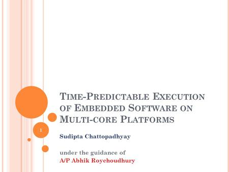 T IME -P REDICTABLE E XECUTION OF E MBEDDED S OFTWARE ON M ULTI - CORE P LATFORMS Sudipta Chattopadhyay under the guidance of A/P Abhik Roychoudhury 1.