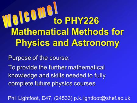 To PHY226 Mathematical Methods for Physics and Astronomy to PHY226 Mathematical Methods for Physics and Astronomy Phil Lightfoot, E47, (24533)