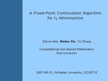 Elaine Hale, Wotao Yin, Yin Zhang Computational and Applied Mathematics Rice University 2007-08-13, McMaster University, ICCOPT II TexPoint fonts used.