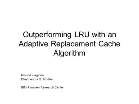 Outperforming LRU with an Adaptive Replacement Cache Algorithm Nimrod megiddo Dharmendra S. Modha IBM Almaden Research Center.