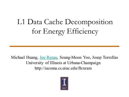 L1 Data Cache Decomposition for Energy Efficiency Michael Huang, Joe Renau, Seung-Moon Yoo, Josep Torrellas University of Illinois at Urbana-Champaign.
