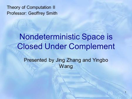 1 Nondeterministic Space is Closed Under Complement Presented by Jing Zhang and Yingbo Wang Theory of Computation II Professor: Geoffrey Smith.