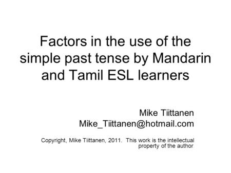 Factors in the use of the simple past tense by Mandarin and Tamil ESL learners Mike Tiittanen Copyright, Mike Tiittanen, 2011.