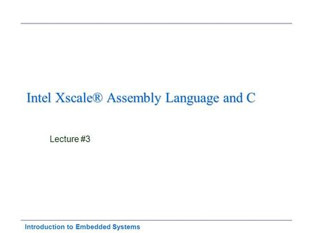 Introduction to Embedded Systems Intel Xscale® Assembly Language and C Lecture #3.