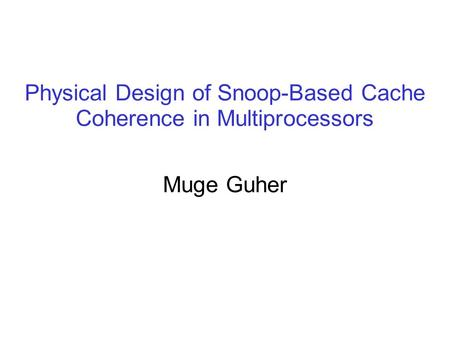 Physical Design of Snoop-Based Cache Coherence in Multiprocessors Muge Guher.
