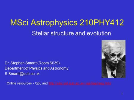 1 MSci Astrophysics 210PHY412 Stellar structure and evolution Dr. Stephen Smartt (Room S039) Department of Physics and Astronomy Online.