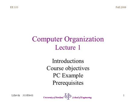Fall 2006 1 EE 333 Lillevik 333f06-l1 University of Portland School of Engineering Computer Organization Lecture 1 Introductions Course objectives PC Example.