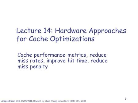 1 Adapted from UCB CS252 S01, Revised by Zhao Zhang in IASTATE CPRE 585, 2004 Lecture 14: Hardware Approaches for Cache Optimizations Cache performance.