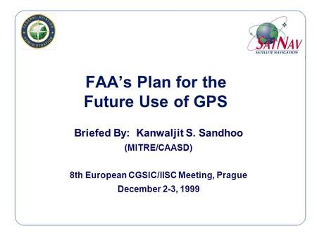 FAA's Plan for the Future Use of GPS Briefed By: Kanwaljit S. Sandhoo (MITRE/CAASD) 8th European CGSIC/IISC Meeting, Prague December 2-3, 1999.