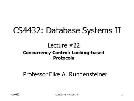Cs4432concurrency control1 CS4432: Database Systems II Lecture #22 Concurrency Control: Locking-based Protocols Professor Elke A. Rundensteiner.