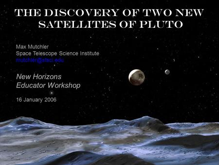 The discovery of two new satellites of Pluto Max Mutchler Space Telescope Science Institute New Horizons Educator Workshop 16 January.