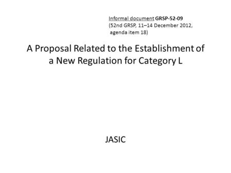 A Proposal Related to the Establishment of a New Regulation for Category L JASIC Informal document GRSP-52-09 (52nd GRSP, 11–14 December 2012, agenda item.