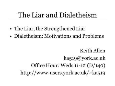 The Liar and Dialetheism The Liar, the Strengthened Liar Dialetheism: Motivations and Problems Keith Allen Office Hour: Weds 11-12 (D/140)