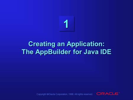 Copyright  Oracle Corporation, 1998. All rights reserved. 1 Creating an Application: The AppBuilder for Java IDE.