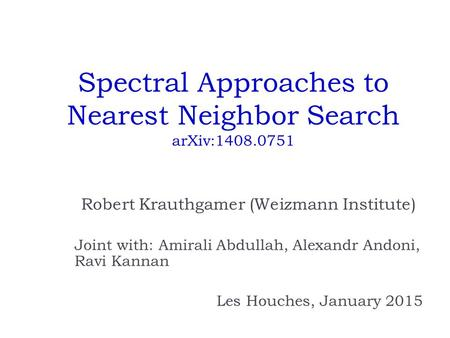 Spectral Approaches to Nearest Neighbor Search arXiv:1408.0751 Robert Krauthgamer (Weizmann Institute) Joint with: Amirali Abdullah, Alexandr Andoni, Ravi.