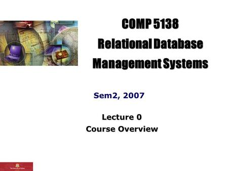 COMP 5138 Relational Database Management Systems Sem2, 2007 Lecture 0 Course Overview.