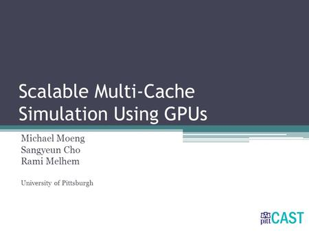 Scalable Multi-Cache Simulation Using GPUs Michael Moeng Sangyeun Cho Rami Melhem University of Pittsburgh.