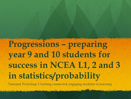 Progressions – preparing year 9 and 10 students for success in NCEA L1, 2 and 3 in statistics/probability National Workshop 1 Getting connected: engaging.