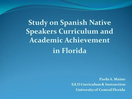 Study on Spanish Native Speakers Curriculum and Academic Achievement in Florida Paola A. Maino Ed.D Curriculum & Instruction University of Central Florida.