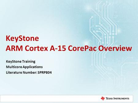 KeyStone ARM Cortex A-15 CorePac Overview KeyStone Training Multicore Applications Literature Number: SPRP804.