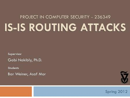 PROJECT IN COMPUTER SECURITY - 236349 IS-IS ROUTING ATTACKS Supervisor Gabi Nakibly, Ph.D. Students Bar Weiner, Asaf Mor Spring 2012.