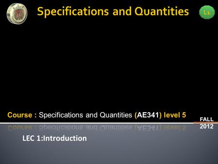 LEC 1:Introduction L1 FALL 2012. L1 FALL 2012 LEC 1:Introduction  Methods of measurement counting quantities for construction works- keeping track on.