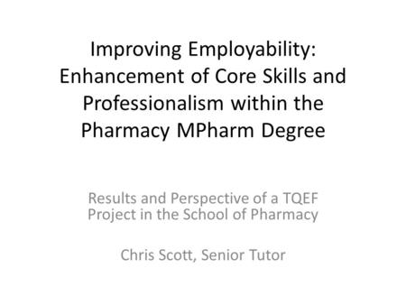 Improving Employability: Enhancement of Core Skills and Professionalism within the Pharmacy MPharm Degree Results and Perspective of a TQEF Project in.