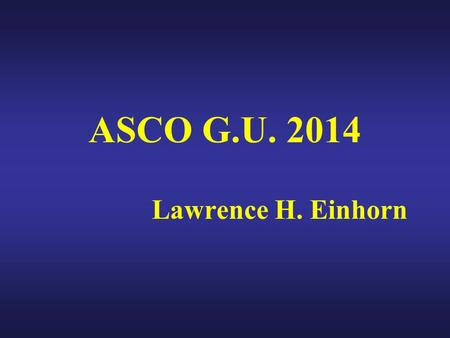 ASCO G.U. 2014 Lawrence H. Einhorn. TOPICS Testis cancer – nothing new July 1, 2014 JCO (correspondence) – Albany and Einhorn: Pitfalls in low level elevations.