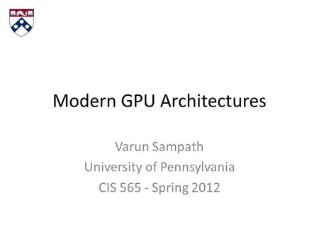 Modern GPU Architectures Varun Sampath University of Pennsylvania CIS 565 - Spring 2012.
