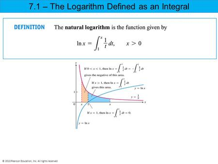 7.1 – The Logarithm Defined as an Integral © 2010 Pearson Education, Inc. All rights reserved.