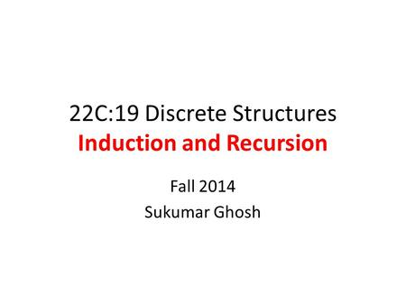 22C:19 Discrete Structures Induction and Recursion Fall 2014 Sukumar Ghosh.