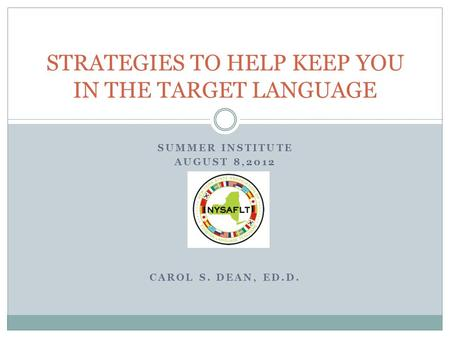 SUMMER INSTITUTE AUGUST 8,2012 CAROL S. DEAN, ED.D. STRATEGIES TO HELP KEEP YOU IN THE TARGET LANGUAGE.