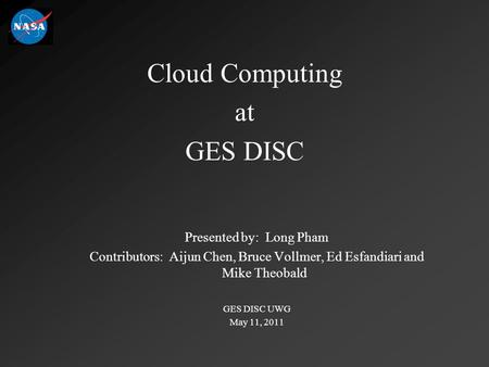 Cloud Computing at GES DISC Presented by: Long Pham Contributors: Aijun Chen, Bruce Vollmer, Ed Esfandiari and Mike Theobald GES DISC UWG May 11, 2011.