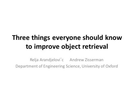 Three things everyone should know to improve object retrieval Relja Arandjelovi´c Andrew Zisserman Department of Engineering Science, University of Oxford.