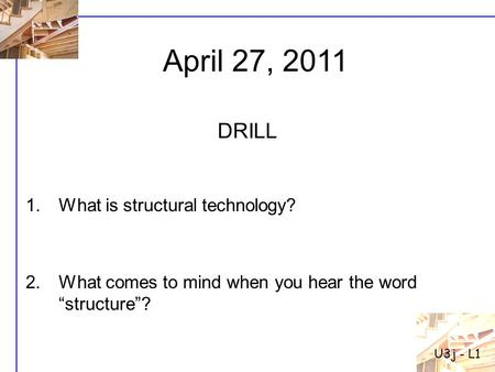 "1.What is structural technology? 2.What comes to mind when you hear the word ""structure""? DRILL U3j - L1 April 27, 2011."