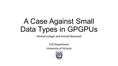 A Case Against Small Data Types in GPGPUs Ahmad Lashgar and Amirali Baniasadi ECE Department University of Victoria.