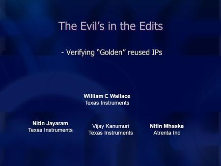 "- Verifying ""Golden"" reused IPs The Evil's in the Edits William C Wallace Texas Instruments Nitin Jayaram Texas Instruments Nitin Mhaske Atrenta Inc Vijay."