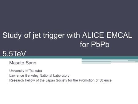 Study of jet trigger with ALICE EMCAL for PbPb 5.5TeV Masato Sano University of Tsukuba Lawrence Berkeley National Laboratory Research Fellow of the Japan.