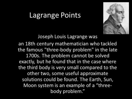 Lagrange Points Joseph Louis Lagrange was an 18th century mathematician who tackled the famous three-body problem in the late 1700s. The problem cannot.