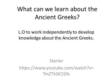 What can we learn about the Ancient Greeks? Starter https://www.youtube.com/watch?v= TmZTkSK1S9c L.O to work independently to develop knowledge about the.