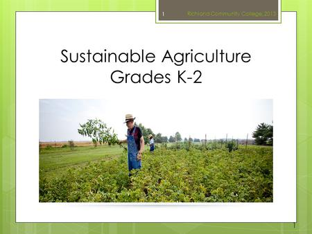 Sustainable Agriculture Grades K-2 Richland Community College, 2013 1 1.