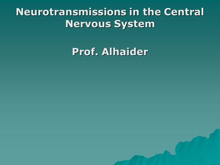 Neurotransmissions in the Central Nervous System Prof. Alhaider.